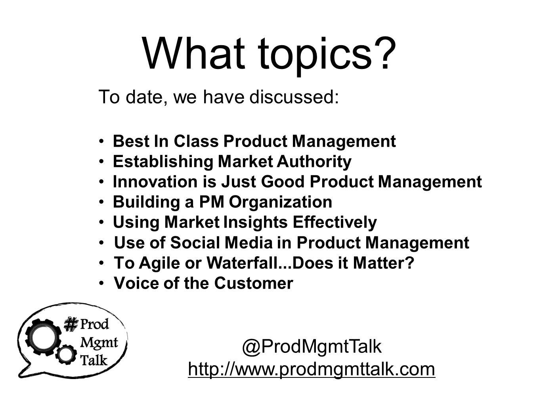 Mondays 4:00-5:00 PM PST (California) which is 7:00 – 8:00 PM EST (NYC) which is Tuesdays 9:00 – 10:00 AM EDT (Australia) @ProdMgmtTalk http://www.prodmgmttalk.com Time Log onto Twitter w/tools to follow #prodmgmttalk