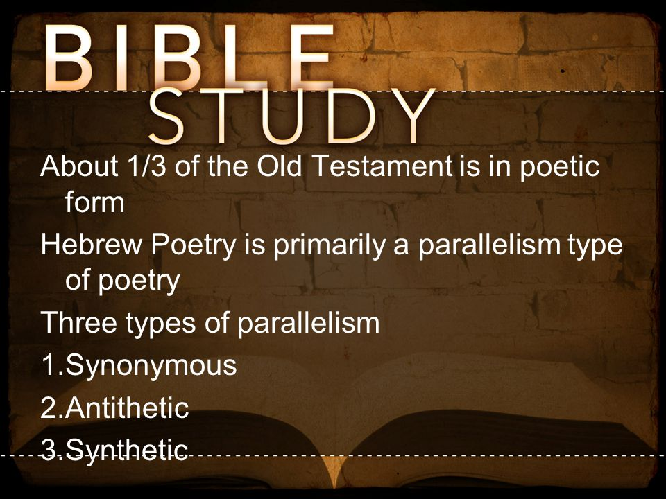 About 1/3 of the Old Testament is in poetic form Hebrew Poetry is primarily a parallelism type of poetry Three types of parallelism 1.Synonymous 2.Ant