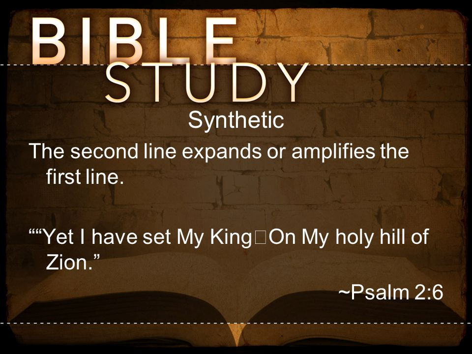 """Synthetic The second line expands or amplifies the first line. """"""""Yet I have set My King On My holy hill of Zion."""" ~Psalm 2:6"""