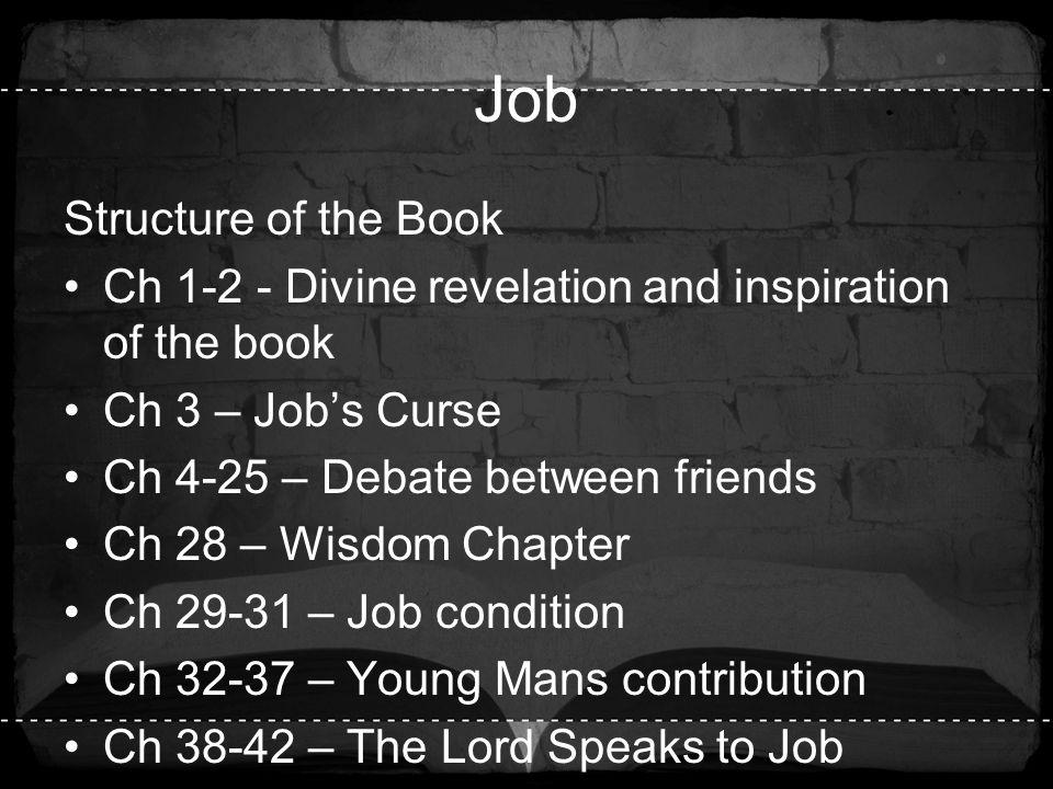 Job Structure of the Book Ch 1-2 - Divine revelation and inspiration of the book Ch 3 – Job's Curse Ch 4-25 – Debate between friends Ch 28 – Wisdom Ch