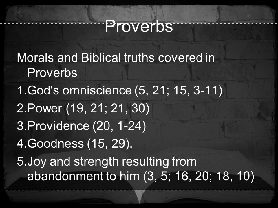Proverbs Morals and Biblical truths covered in Proverbs 1.God's omniscience (5, 21; 15, 3-11) 2.Power (19, 21; 21, 30) 3.Providence (20, 1-24) 4.Goodn