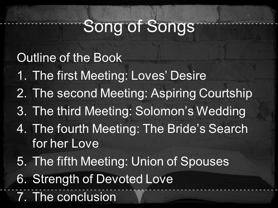 Song of Songs Outline of the Book 1.The first Meeting: Loves' Desire 2.The second Meeting: Aspiring Courtship 3.The third Meeting: Solomon's Wedding 4
