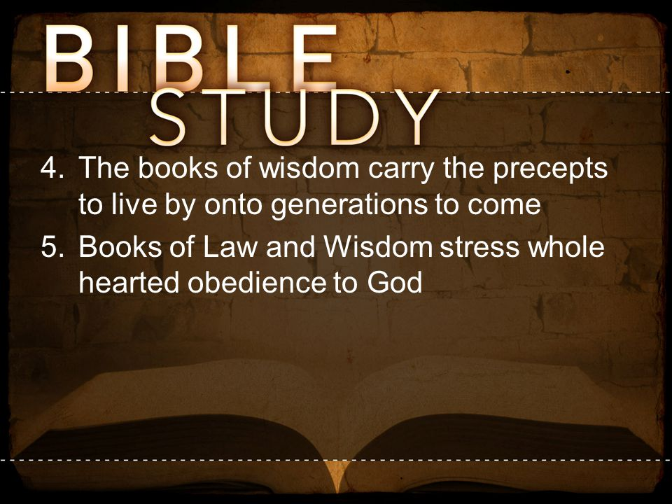 4.The books of wisdom carry the precepts to live by onto generations to come 5.Books of Law and Wisdom stress whole hearted obedience to God