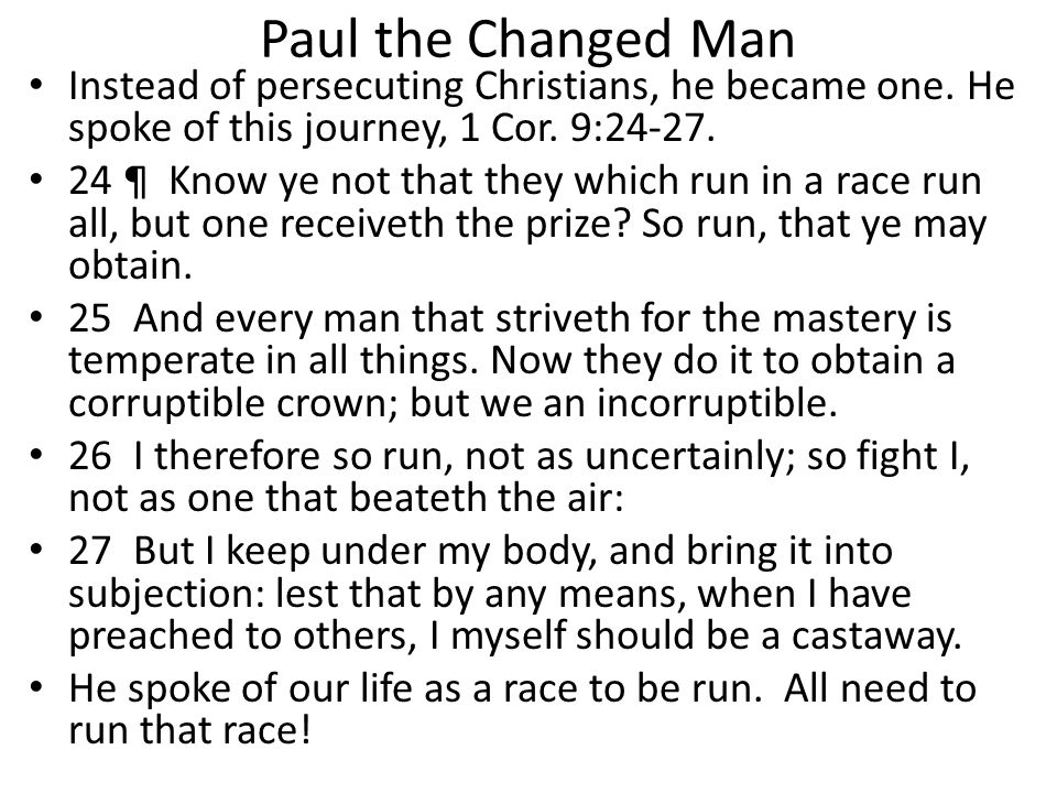 Paul the Changed Man Instead of persecuting Christians, he became one. He spoke of this journey, 1 Cor. 9:24-27. 24 ¶ Know ye not that they which run