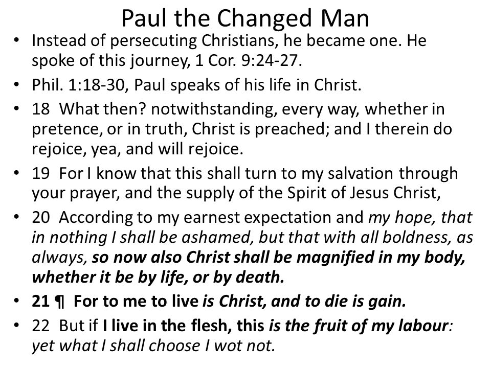 Paul the Changed Man Instead of persecuting Christians, he became one. He spoke of this journey, 1 Cor. 9:24-27. Phil. 1:18-30, Paul speaks of his lif
