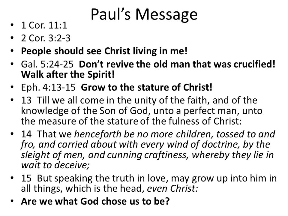 Paul's Message 1 Cor. 11:1 2 Cor. 3:2-3 People should see Christ living in me! Gal. 5:24-25 Don't revive the old man that was crucified! Walk after th