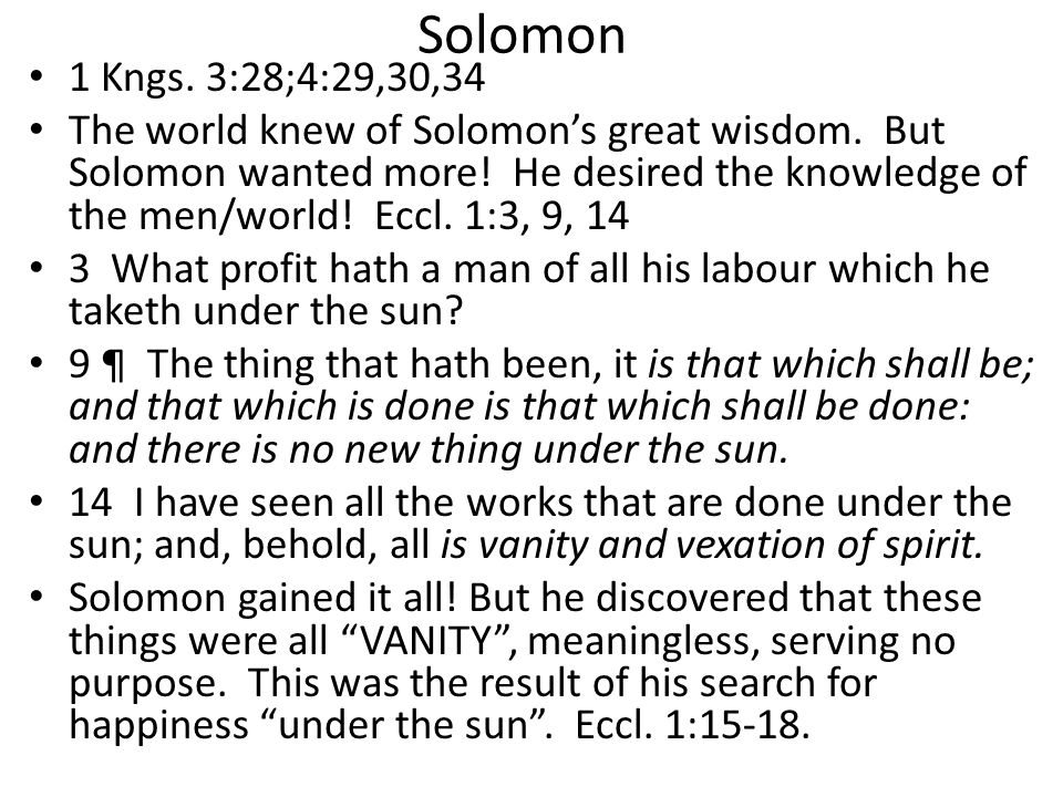 Solomon 1 Kngs. 3:28;4:29,30,34 The world knew of Solomon's great wisdom. But Solomon wanted more! He desired the knowledge of the men/world! Eccl. 1:
