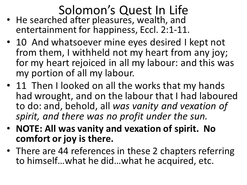 Solomon's Quest In Life He searched after pleasures, wealth, and entertainment for happiness, Eccl. 2:1-11. 10 And whatsoever mine eyes desired I kept