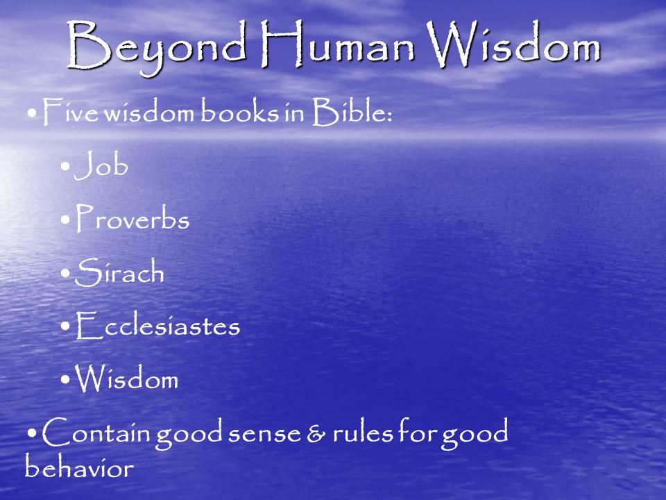 Beyond Human Wisdom Five wisdom books in Bible: Job Proverbs Sirach Ecclesiastes Wisdom Contain good sense & rules for good behavior
