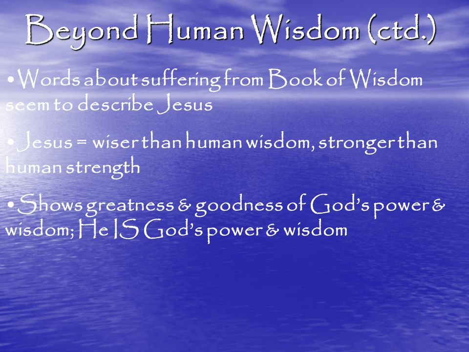 Beyond Human Wisdom (ctd.) Words about suffering from Book of Wisdom seem to describe Jesus Jesus = wiser than human wisdom, stronger than human strength Shows greatness & goodness of God's power & wisdom; He IS God's power & wisdom