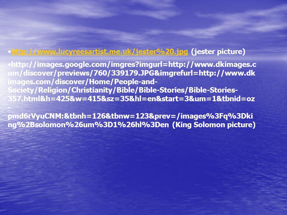 http://www.lucyreesartist.me.uk/jester%20.jpg (jester picture)http://www.lucyreesartist.me.uk/jester%20.jpg http://images.google.com/imgres imgurl=http://www.dkimages.c om/discover/previews/760/339179.JPG&imgrefurl=http://www.dk images.com/discover/Home/People-and- Society/Religion/Christianity/Bible/Bible-Stories/Bible-Stories- 357.html&h=425&w=415&sz=35&hl=en&start=3&um=1&tbnid=oz - pmd6rVyuCNM:&tbnh=126&tbnw=123&prev=/images%3Fq%3Dki ng%2Bsolomon%26um%3D1%26hl%3Den (King Solomon picture)