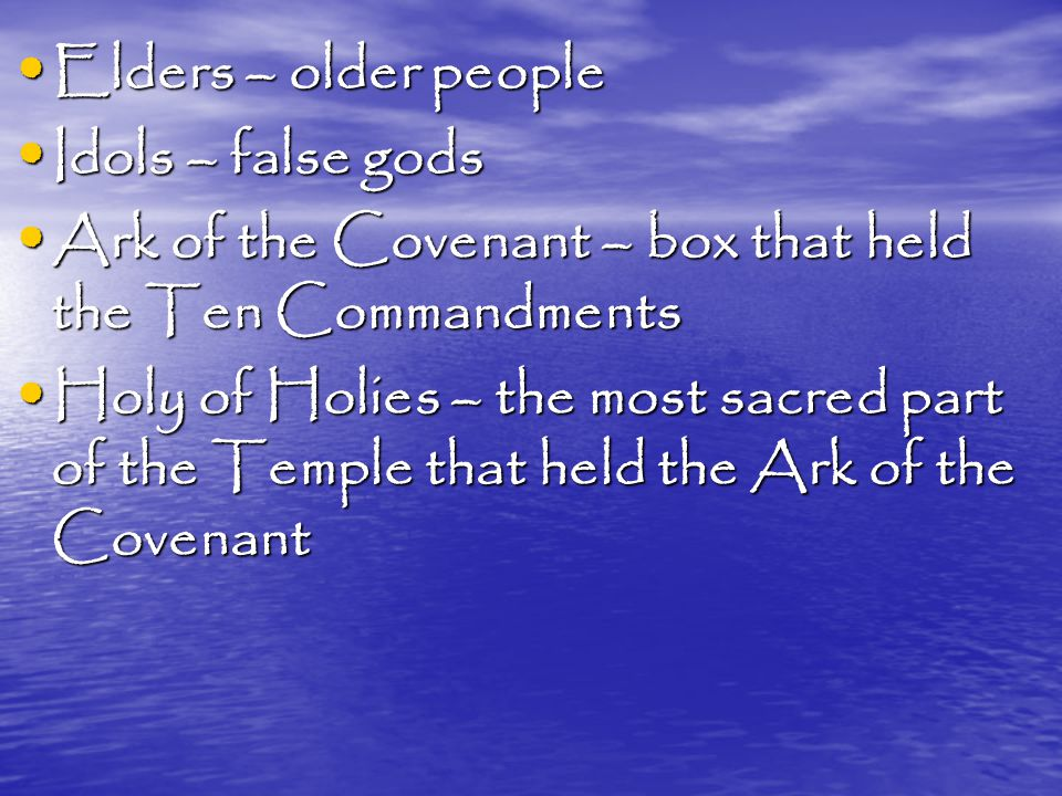 Elders – older people Elders – older people Idols – false gods Idols – false gods Ark of the Covenant – box that held the Ten Commandments Ark of the Covenant – box that held the Ten Commandments Holy of Holies – the most sacred part of the Temple that held the Ark of the Covenant Holy of Holies – the most sacred part of the Temple that held the Ark of the Covenant