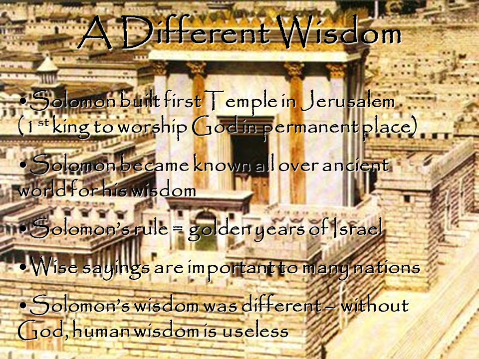 A Different Wisdom Solomon built first Temple in Jerusalem (1 st king to worship God in permanent place)Solomon built first Temple in Jerusalem (1 st king to worship God in permanent place) Solomon became known all over ancient world for his wisdomSolomon became known all over ancient world for his wisdom Solomon's rule = golden years of IsraelSolomon's rule = golden years of Israel Wise sayings are important to many nationsWise sayings are important to many nations Solomon's wisdom was different – without God, human wisdom is uselessSolomon's wisdom was different – without God, human wisdom is useless