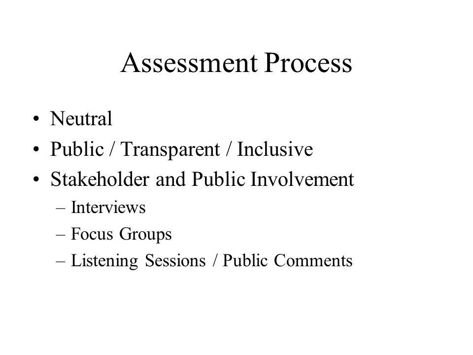 Assessment Process Neutral Public / Transparent / Inclusive Stakeholder and Public Involvement –Interviews –Focus Groups –Listening Sessions / Public Comments