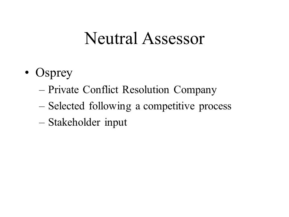 Neutral Assessor Osprey –Private Conflict Resolution Company –Selected following a competitive process –Stakeholder input