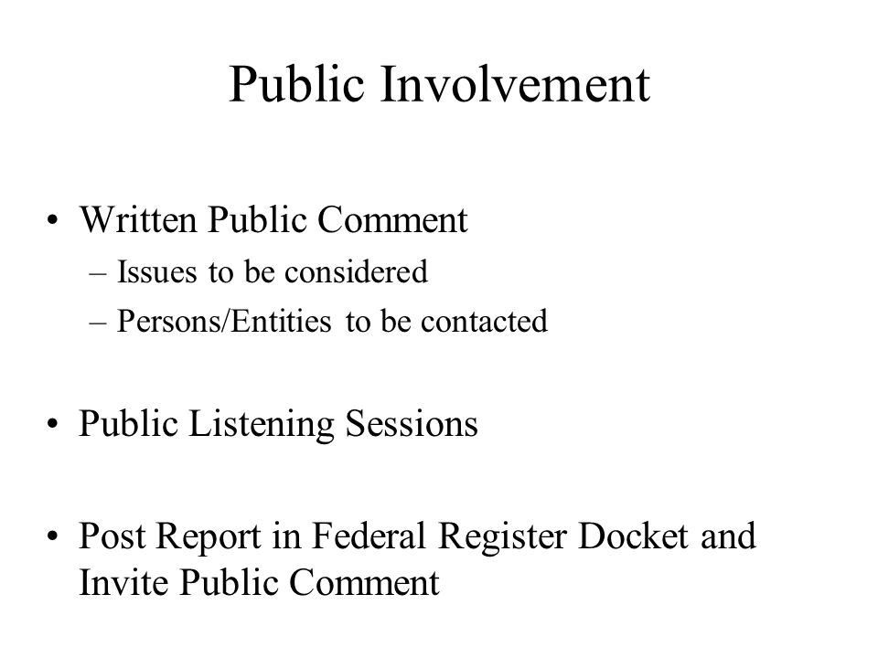 Public Involvement Written Public Comment –Issues to be considered –Persons/Entities to be contacted Public Listening Sessions Post Report in Federal Register Docket and Invite Public Comment