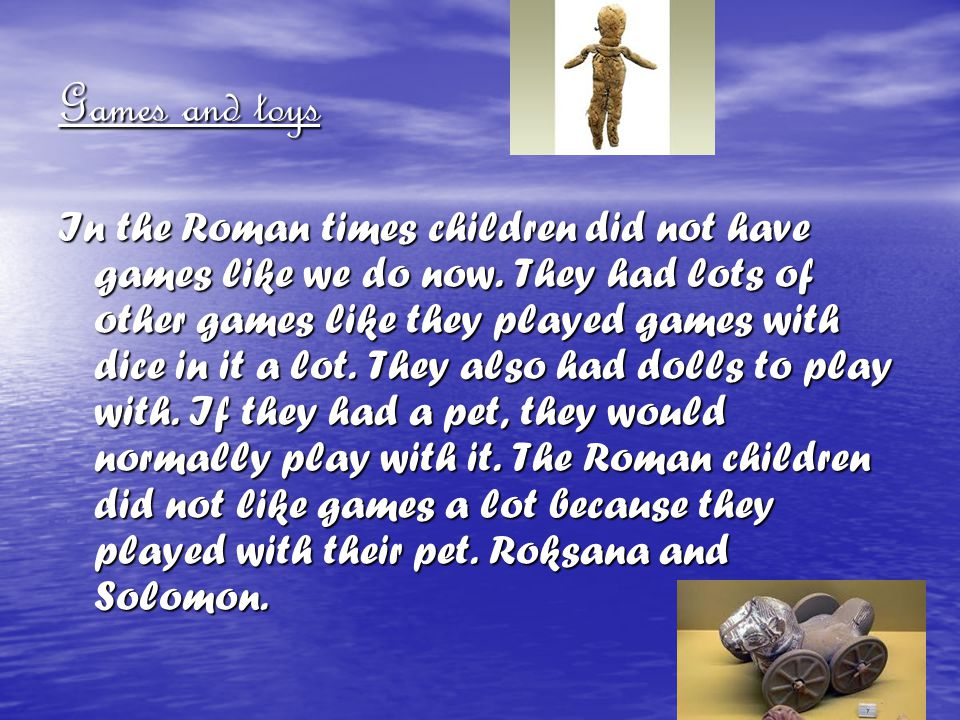 Games and toys In the Roman times children did not have games like we do now. They had lots of other games like they played games with dice in it a lo