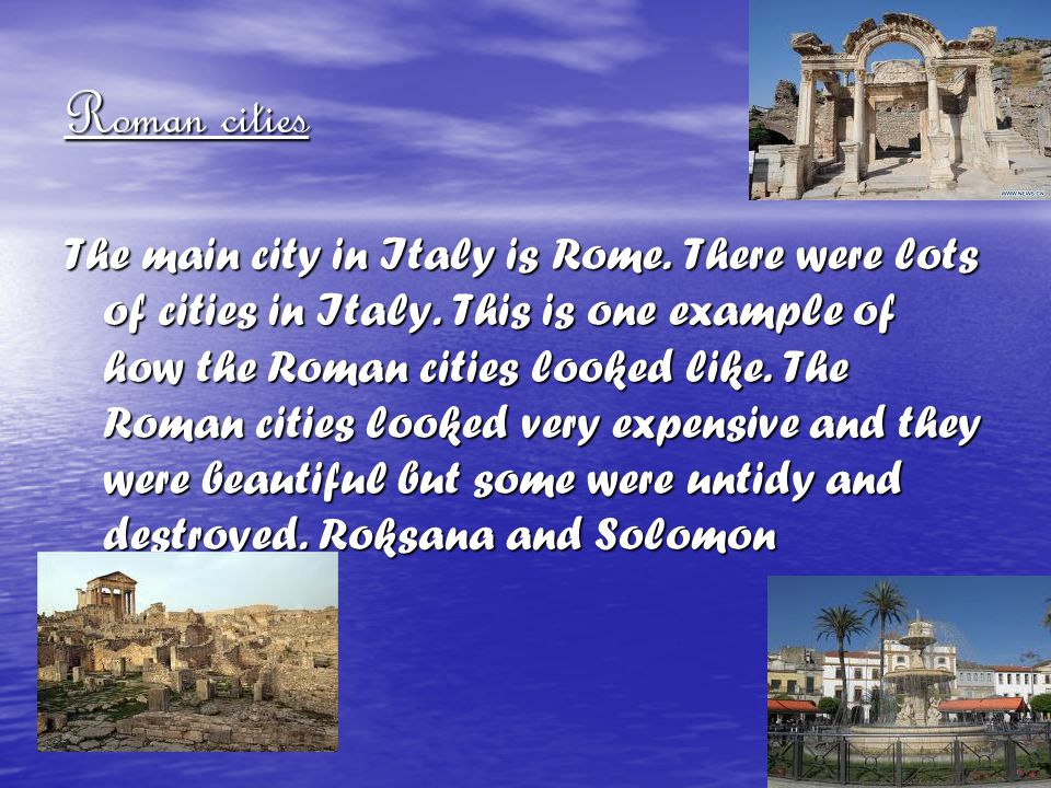 Roman cities The main city in Italy is Rome. There were lots of cities in Italy. This is one example of how the Roman cities looked like. The Roman ci