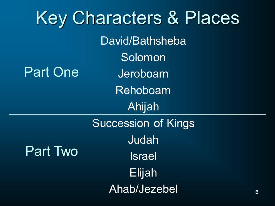 6 Key Characters & Places David/Bathsheba Solomon Jeroboam Rehoboam Ahijah Succession of Kings Judah Israel Elijah Ahab/Jezebel Part One Part Two