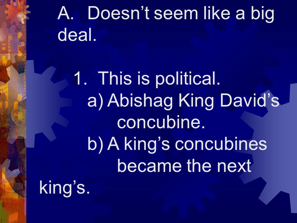 A.Doesn't seem like a big deal. 1. This is political. a) Abishag King David's concubine. b) A king's concubines became the next king's. VIII.1KINGS 2: