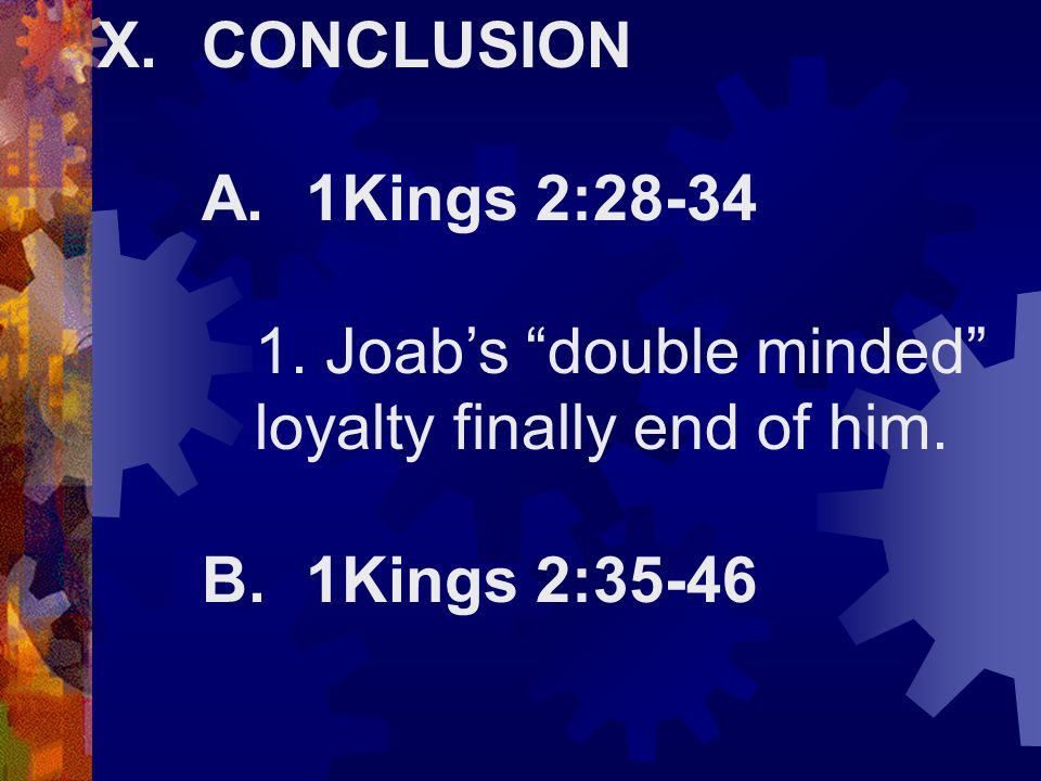 "X.CONCLUSION A.1Kings 2:28-34 1. Joab's ""double minded"" loyalty finally end of him. B.1Kings 2:35-46"