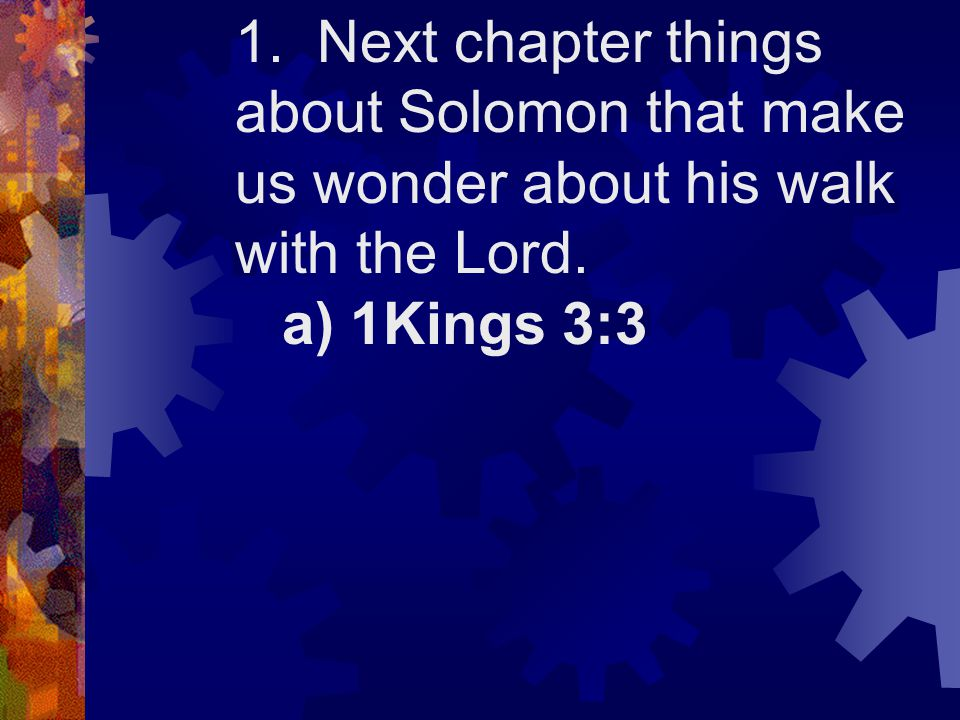 1. Next chapter things about Solomon that make us wonder about his walk with the Lord. a) 1Kings 3:3