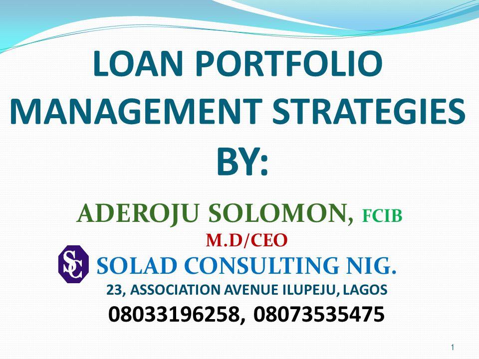 LOAN PORTFOLIO MANAGEMENT STRATEGIES BY: ADEROJU SOLOMON, FCIB M.D/CEO SOLAD CONSULTING NIG.