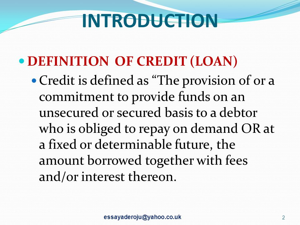 INTRODUCTION DEFINITION OF CREDIT (LOAN) Credit is defined as The provision of or a commitment to provide funds on an unsecured or secured basis to a debtor who is obliged to repay on demand OR at a fixed or determinable future, the amount borrowed together with fees and/or interest thereon.