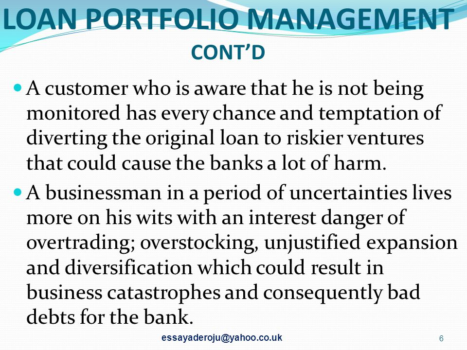 LOAN PORTFOLIO MANAGEMENT CONT'D A customer who is aware that he is not being monitored has every chance and temptation of diverting the original loan to riskier ventures that could cause the banks a lot of harm.