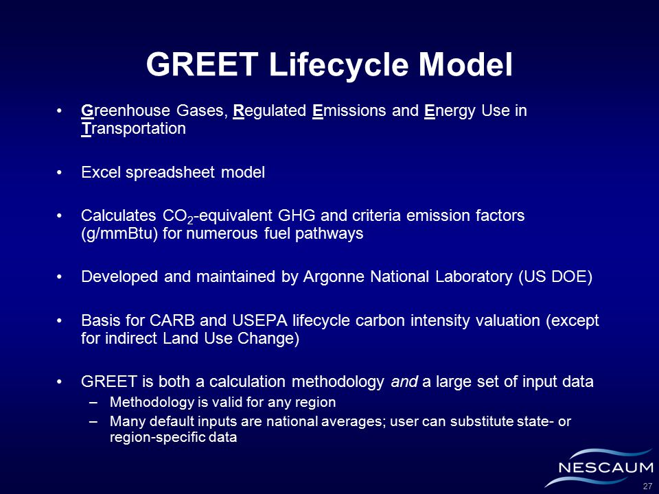 27 GREET Lifecycle Model Greenhouse Gases, Regulated Emissions and Energy Use in Transportation Excel spreadsheet model Calculates CO 2 -equivalent GHG and criteria emission factors (g/mmBtu) for numerous fuel pathways Developed and maintained by Argonne National Laboratory (US DOE) Basis for CARB and USEPA lifecycle carbon intensity valuation (except for indirect Land Use Change) GREET is both a calculation methodology and a large set of input data –Methodology is valid for any region –Many default inputs are national averages; user can substitute state- or region-specific data