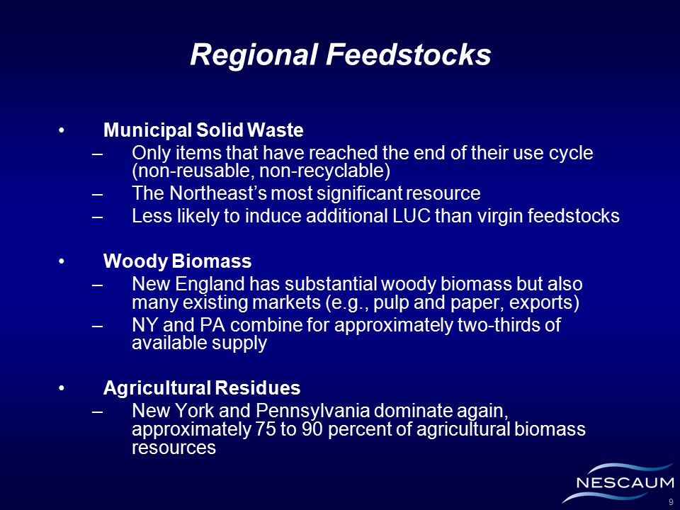 9 Regional Feedstocks Municipal Solid Waste –Only items that have reached the end of their use cycle (non-reusable, non-recyclable) –The Northeast's most significant resource –Less likely to induce additional LUC than virgin feedstocks Woody Biomass –New England has substantial woody biomass but also many existing markets (e.g., pulp and paper, exports) –NY and PA combine for approximately two-thirds of available supply Agricultural Residues –New York and Pennsylvania dominate again, approximately 75 to 90 percent of agricultural biomass resources