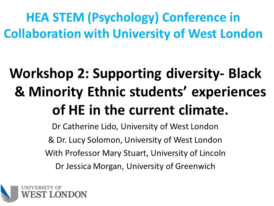 HEA STEM (Psychology) Conference in Collaboration with University of West London Workshop 2: Supporting diversity- Black & Minority Ethnic students' experiences of HE in the current climate.