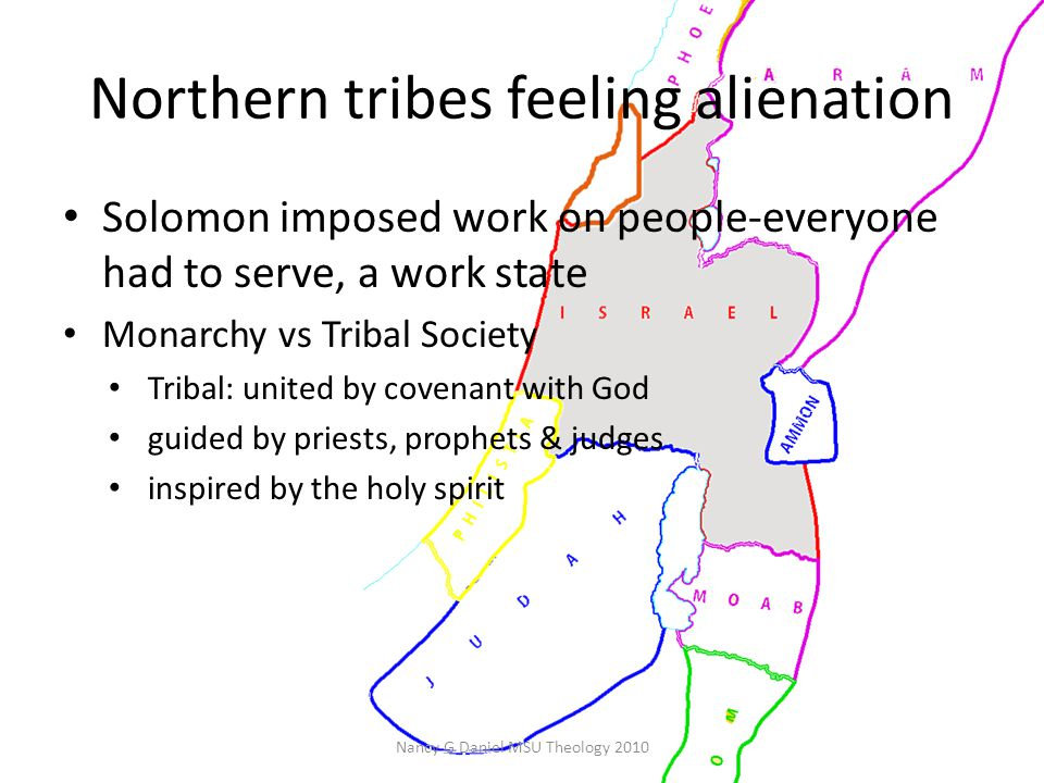Northern tribes feeling alienation Solomon imposed work on people-everyone had to serve, a work state Monarchy vs Tribal Society Tribal: united by covenant with God guided by priests, prophets & judges inspired by the holy spirit Nancy G Daniel MSU Theology 2010