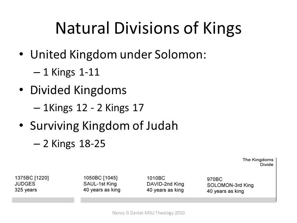Natural Divisions of Kings Nancy G Daniel-MSU Theology 2010 United Kingdom under Solomon: – 1 Kings 1-11 Divided Kingdoms – 1Kings 12 - 2 Kings 17 Surviving Kingdom of Judah – 2 Kings 18-25