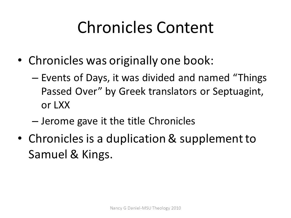 Chronicles Content Chronicles was originally one book: – Events of Days, it was divided and named Things Passed Over by Greek translators or Septuagint, or LXX – Jerome gave it the title Chronicles Chronicles is a duplication & supplement to Samuel & Kings.