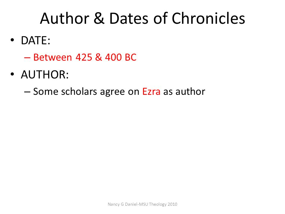Author & Dates of Chronicles Nancy G Daniel-MSU Theology 2010 DATE: – Between 425 & 400 BC AUTHOR: – Some scholars agree on Ezra as author