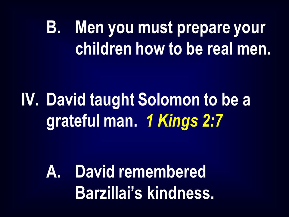 B.Men you must prepare your children how to be real men. IV.David taught Solomon to be a grateful man. 1 Kings 2:7 A.David remembered Barzillai's kind