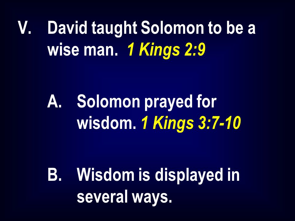 V.David taught Solomon to be a wise man. 1 Kings 2:9 A.Solomon prayed for wisdom. 1 Kings 3:7-10 B.Wisdom is displayed in several ways.