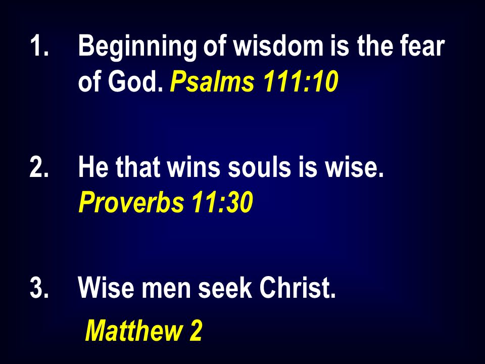 1.Beginning of wisdom is the fear of God. Psalms 111:10 2.He that wins souls is wise. Proverbs 11:30 3.Wise men seek Christ. Matthew 2