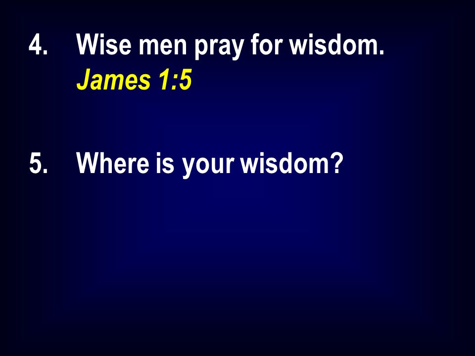 4.Wise men pray for wisdom. James 1:5 5.Where is your wisdom?