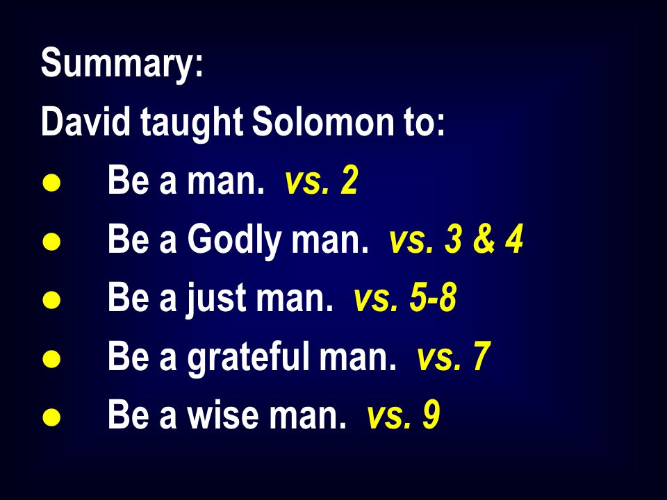 Summary: David taught Solomon to: l Be a man. vs. 2 l Be a Godly man. vs. 3 & 4 l Be a just man. vs. 5-8 l Be a grateful man. vs. 7 l Be a wise man. v