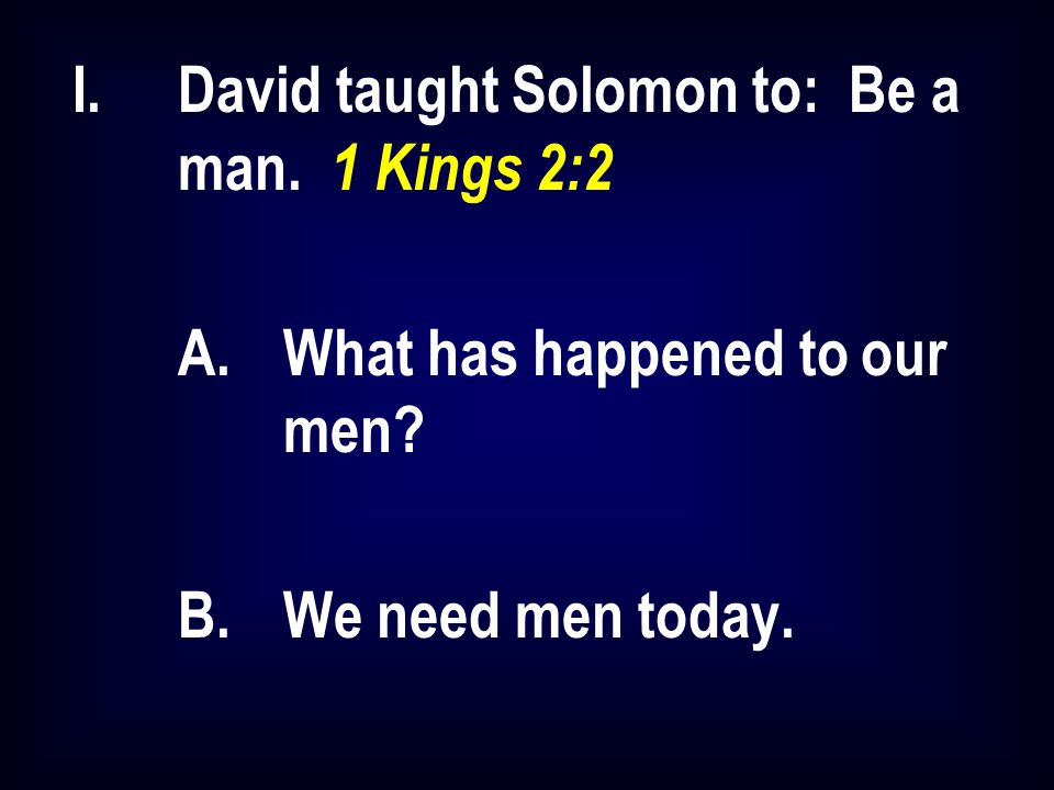 I.David taught Solomon to: Be a man. 1 Kings 2:2 A.What has happened to our men? B.We need men today.