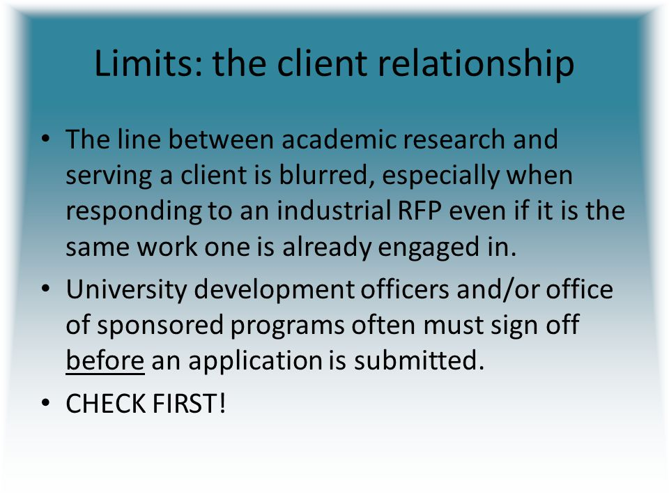 Limits: the client relationship The line between academic research and serving a client is blurred, especially when responding to an industrial RFP even if it is the same work one is already engaged in.