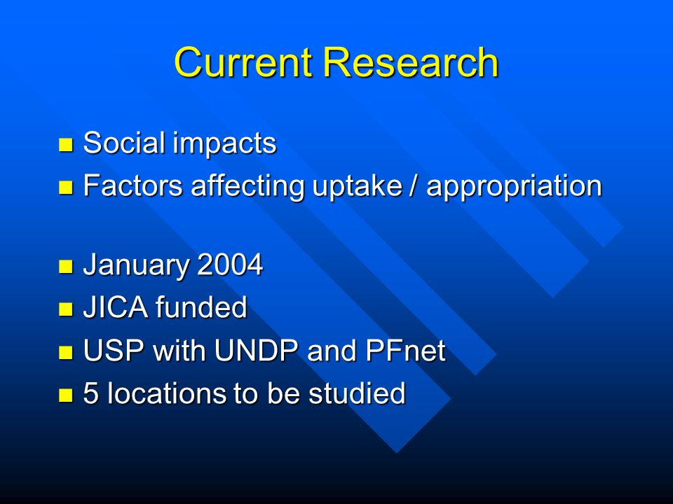 Current Research Social impacts Social impacts Factors affecting uptake / appropriation Factors affecting uptake / appropriation January 2004 January 2004 JICA funded JICA funded USP with UNDP and PFnet USP with UNDP and PFnet 5 locations to be studied 5 locations to be studied