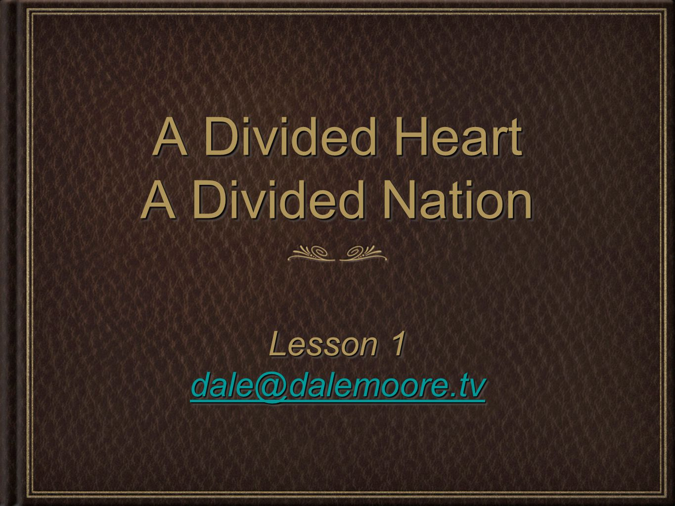 A Divided Heart A Divided Nation Lesson 1 dale@dalemoore.tv Lesson 1 dale@dalemoore.tv