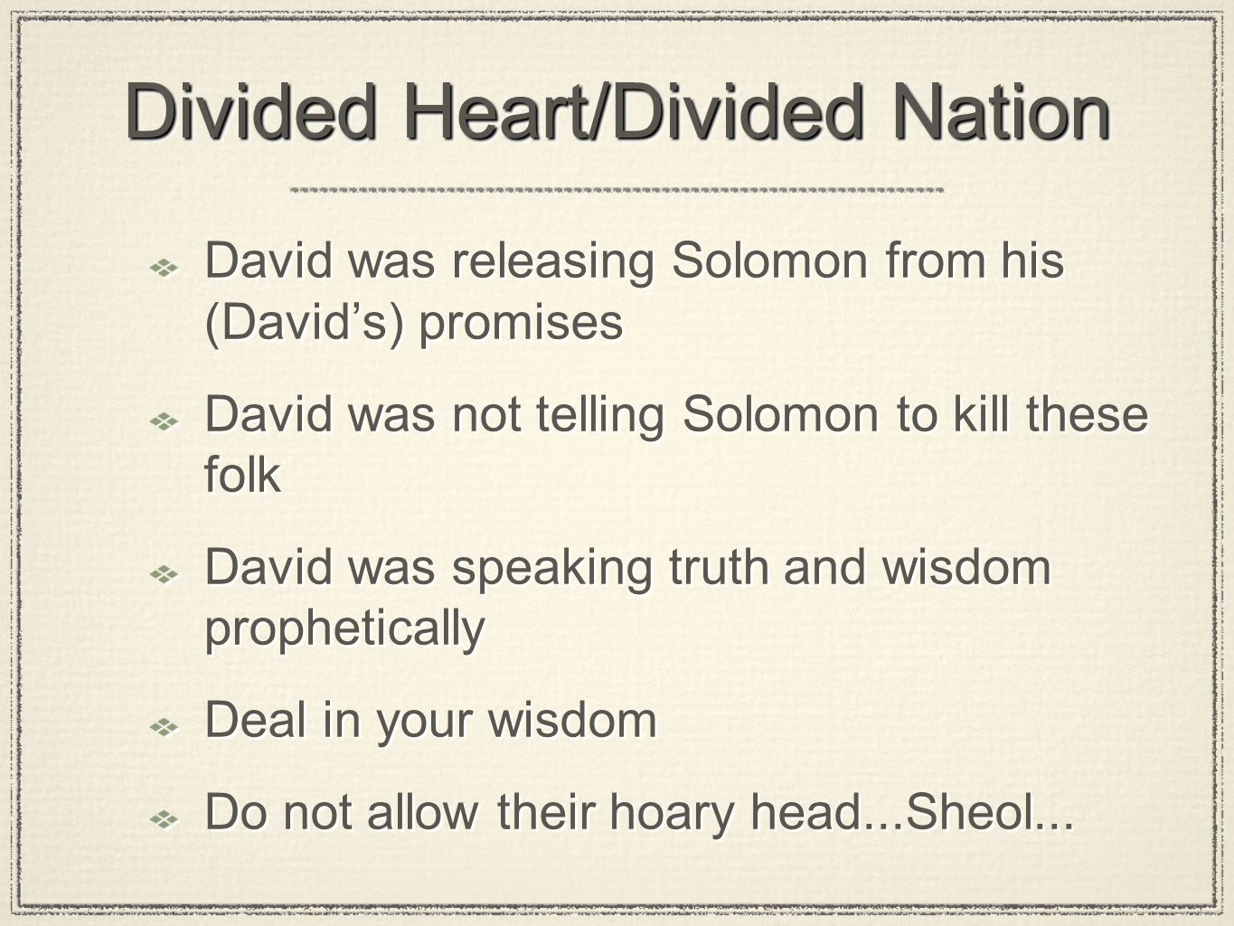 Divided Heart/Divided Nation David was releasing Solomon from his (David's) promises David was not telling Solomon to kill these folk David was speaking truth and wisdom prophetically Deal in your wisdom Do not allow their hoary head...Sheol...