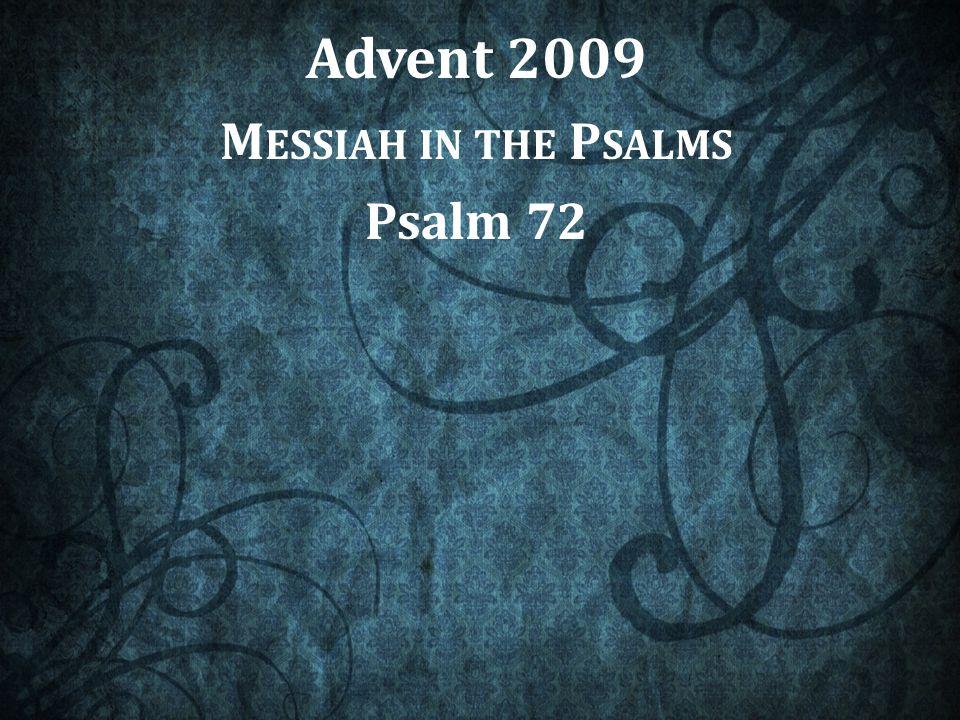 Advent 2009 M ESSIAH IN THE P SALMS Psalm 72