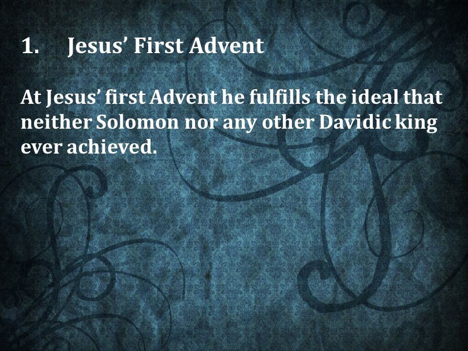 1.Jesus' First Advent At Jesus' first Advent he fulfills the ideal that neither Solomon nor any other Davidic king ever achieved.