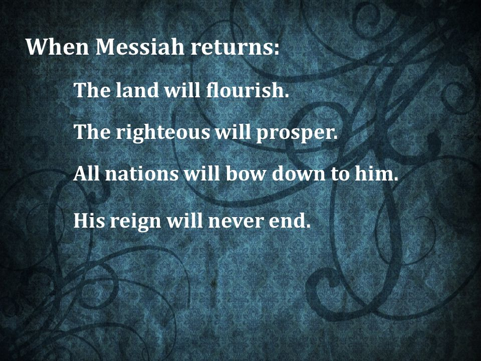 When Messiah returns: The land will flourish. The righteous will prosper.