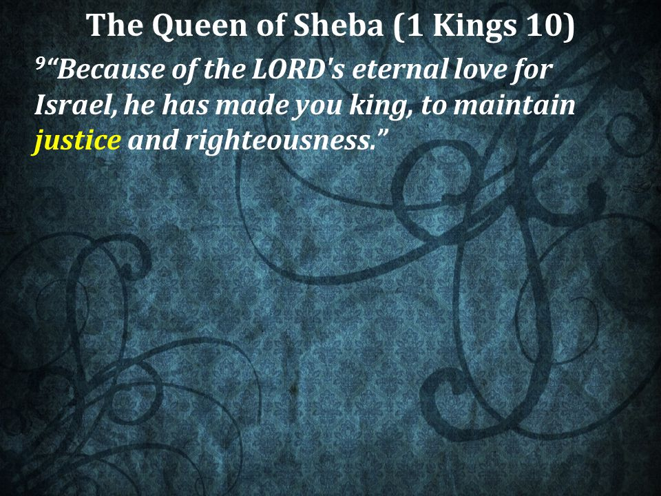 The Queen of Sheba (1 Kings 10) 9 Because of the LORD s eternal love for Israel, he has made you king, to maintain justice and righteousness.